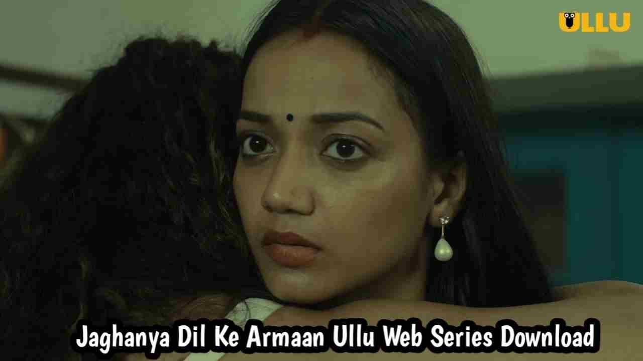 Jaghanya Dil Ke Armaan 2021 Season 1 Complete Ullu Web Series Download